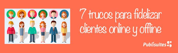 7 Trucos para fidelizar clientes online y offline